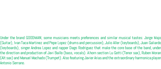 Bajo la marca GOODMAN se reunen una serie de músicos con preferencias y gustos musicales similares: Jorge Majo (Guitarra), Iván Taca Martínez y Pepe lópez (Batería y percusión), Julio Aller (Teclados), Juan Galiardo (Teclados), la cantante Andrea López y el rapero Dago Rodriguez que conforman el nucleo base de la banda, bajo la producción y dirección de Javi Baillo (Bajo, voz). Una sección de metales formada por Lu Gotti (Saxo tenor), Rubén Morán (Saxo alto) y Manuel Machado (Trompeta). La colaboraciones en el disco son: Javier Arias y el extraordinario armonicista Antonio Serrano. Under the brand GOODMAN, some musicians meets preferences and similar musical tastes: Jorge Majo (Guitar), Ivan Taca Martinez and Pepe Lopez (drums and percussion), Julio Aller (keyboards), Juan Galiardo (keyboards), singer Andrea Lopez and rapper Dago Rodriguez that make the core base of the band, under the direction and production of Javi Baillo (bass, vocals). A horn section Lu Gotti (Tenor sax), Ruben Moran (Alt sax) and Manuel Machado (Trumpet). Also featuring Javier Arias and the extraordinary harmonica player Antonio Serrano.